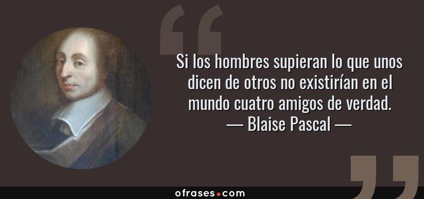 Frases de Blaise Pascal - Si los hombres supieran lo que unos dicen de otros no existirían en el mundo cuatro amigos de verdad.