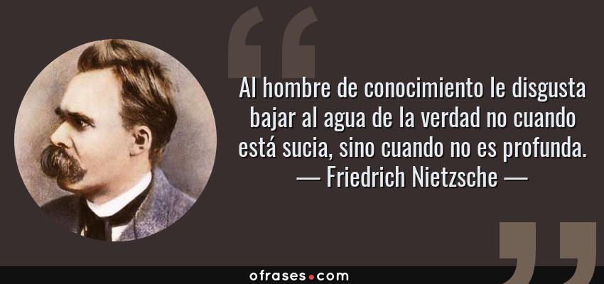 Frases de Friedrich Nietzsche - Al hombre de conocimiento le disgusta bajar al agua de la verdad no cuando está sucia, sino cuando no es profunda.
