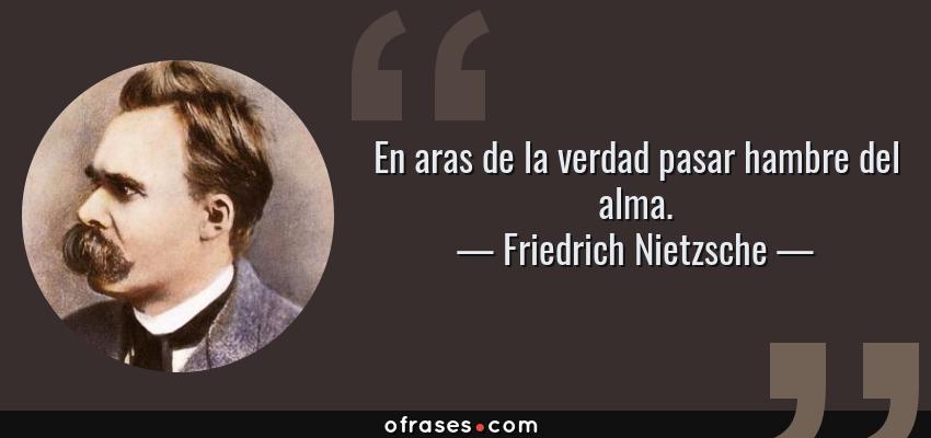 Frases de Friedrich Nietzsche - En aras de la verdad pasar hambre del alma.