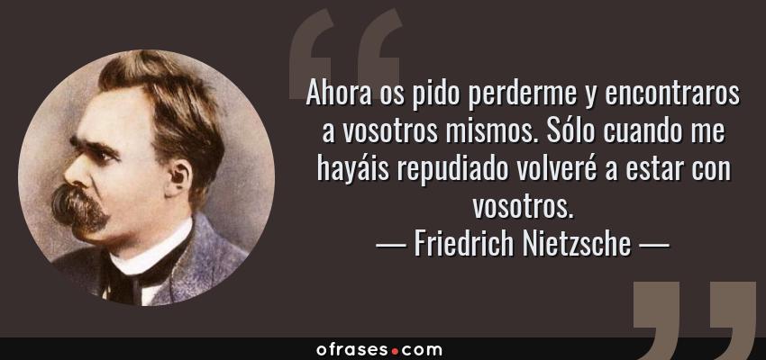 Frases de Friedrich Nietzsche - Ahora os pido perderme y encontraros a vosotros mismos. Sólo cuando me hayáis repudiado volveré a estar con vosotros.