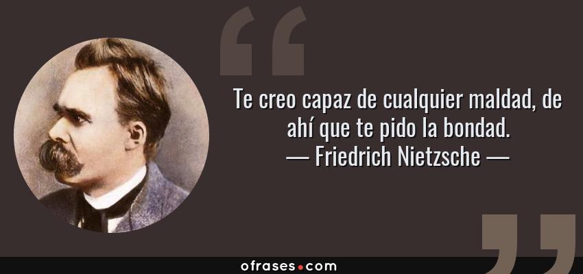 Frases de Friedrich Nietzsche - Te creo capaz de cualquier maldad, de ahí que te pido la bondad.
