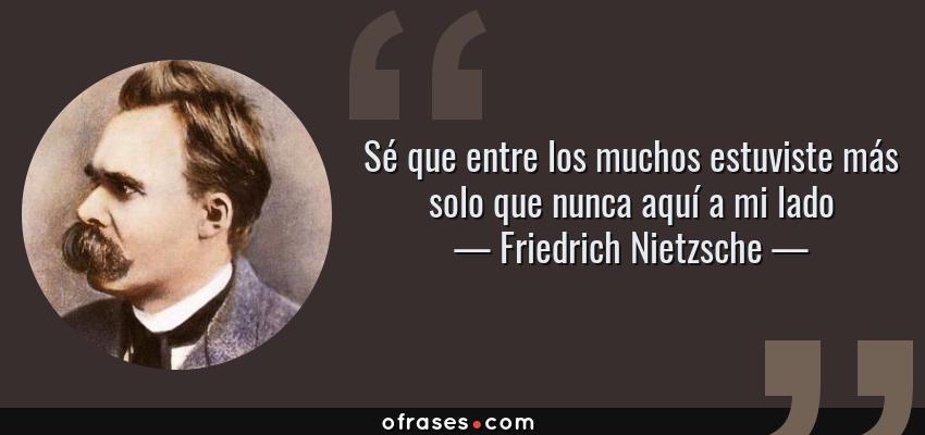Frases de Friedrich Nietzsche - Sé que entre los muchos estuviste más solo que nunca aquí a mi lado