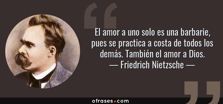 Frases de Friedrich Nietzsche - El amor a uno solo es una barbarie, pues se practica a costa de todos los demás. También el amor a Dios.
