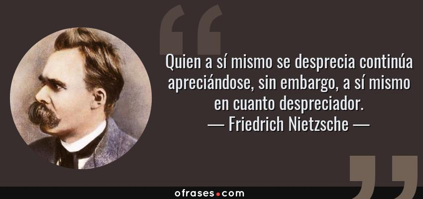 Frases de Friedrich Nietzsche - Quien a sí mismo se desprecia continúa apreciándose, sin embargo, a sí mismo en cuanto despreciador.