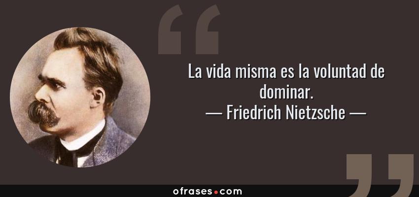 Frases de Friedrich Nietzsche - La vida misma es la voluntad de dominar.