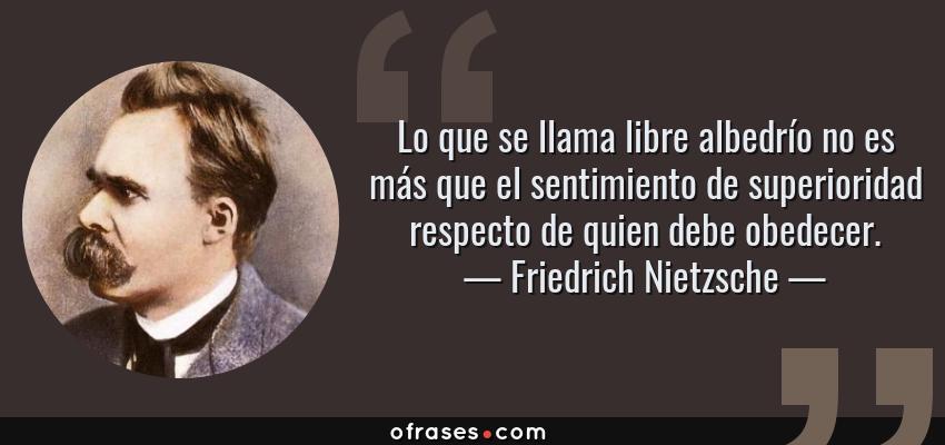 Frases de Friedrich Nietzsche - Lo que se llama libre albedrío no es más que el sentimiento de superioridad respecto de quien debe obedecer.