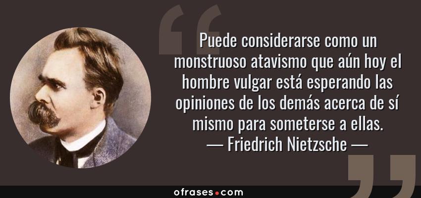 Frases de Friedrich Nietzsche - Puede considerarse como un monstruoso atavismo que aún hoy el hombre vulgar está esperando las opiniones de los demás acerca de sí mismo para someterse a ellas.
