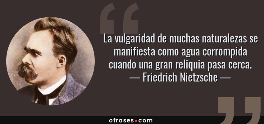 Frases de Friedrich Nietzsche - La vulgaridad de muchas naturalezas se manifiesta como agua corrompida cuando una gran reliquia pasa cerca.