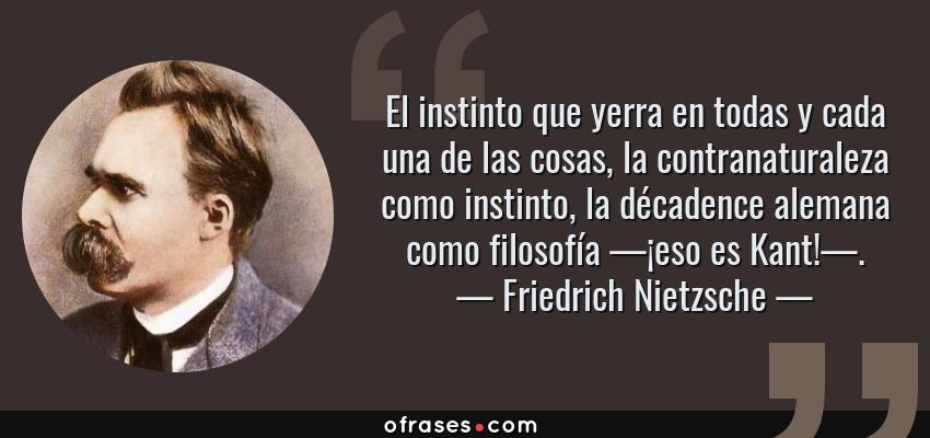 Frases de Friedrich Nietzsche - El instinto que yerra en todas y cada una de las cosas, la contranaturaleza como instinto, la décadence alemana como filosofía —¡eso es Kant!—.