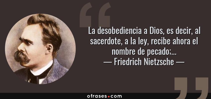 Frases de Friedrich Nietzsche - La desobediencia a Dios, es decir, al sacerdote, a la ley, recibe ahora el nombre de pecado;...