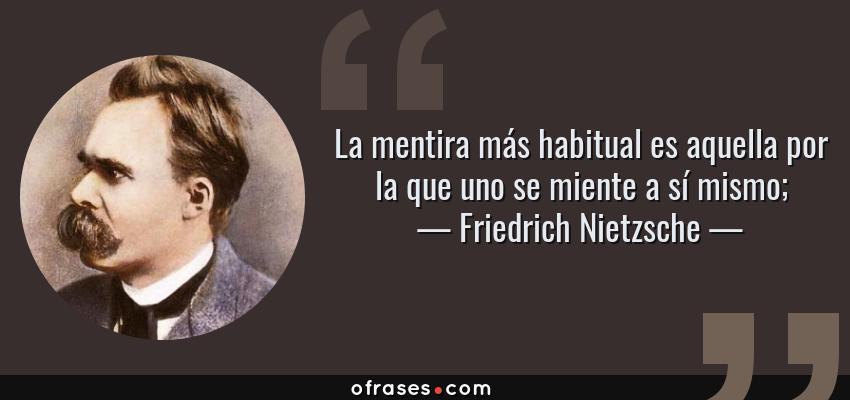 Frases de Friedrich Nietzsche - La mentira más habitual es aquella por la que uno se miente a sí mismo;