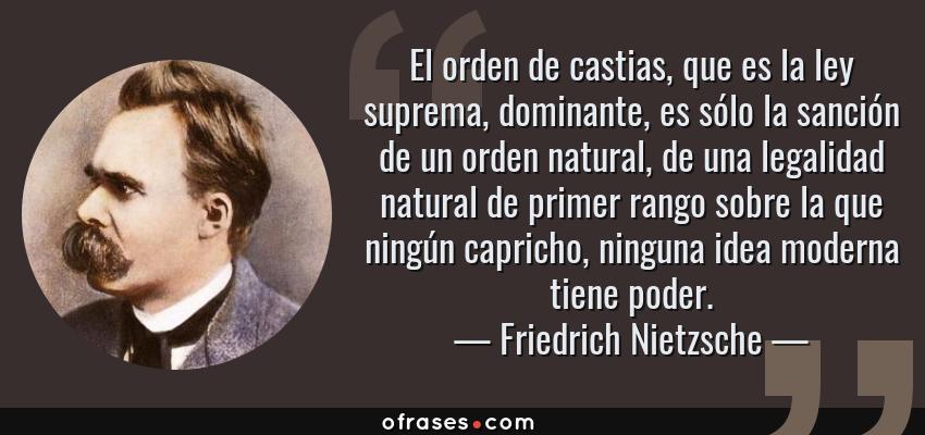 Frases de Friedrich Nietzsche - El orden de castias, que es la ley suprema, dominante, es sólo la sanción de un orden natural, de una legalidad natural de primer rango sobre la que ningún capricho, ninguna idea moderna tiene poder.