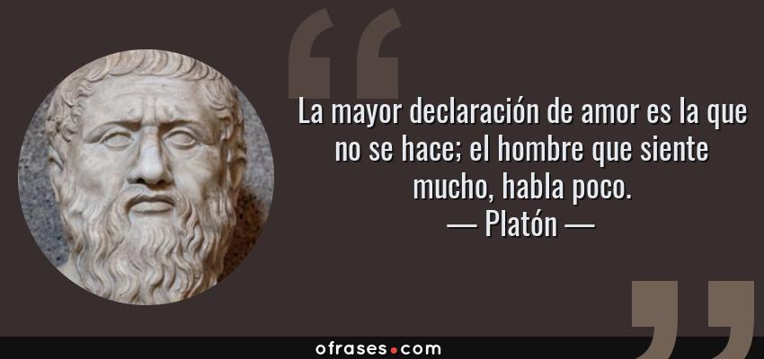 Frases de Platón - La mayor declaración de amor es la que no se hace; el hombre que siente mucho, habla poco.