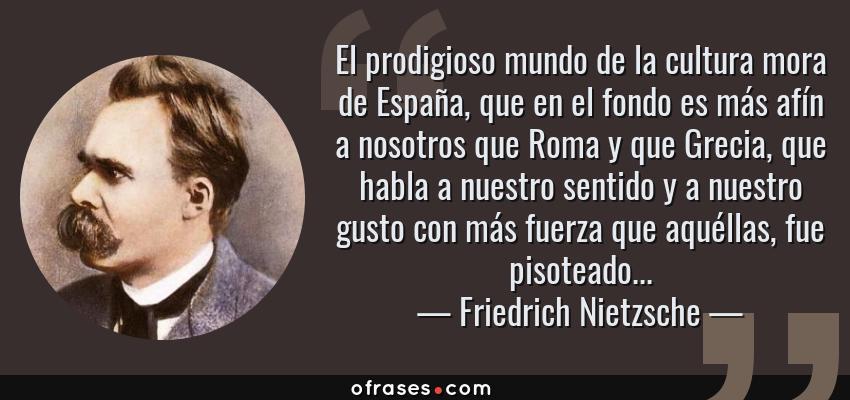 Frases de Friedrich Nietzsche - El prodigioso mundo de la cultura mora de España, que en el fondo es más afín a nosotros que Roma y que Grecia, que habla a nuestro sentido y a nuestro gusto con más fuerza que aquéllas, fue pisoteado...