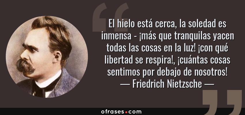 Frases de Friedrich Nietzsche - El hielo está cerca, la soledad es inmensa - ¡más que tranquilas yacen todas las cosas en la luz! ¡con qué libertad se respira!, ¡cuántas cosas sentimos por debajo de nosotros!