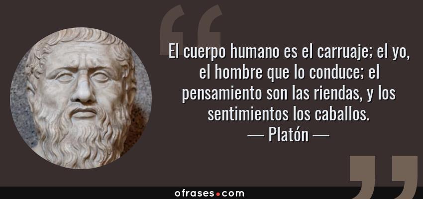 Frases de Platón - El cuerpo humano es el carruaje; el yo, el hombre que lo conduce; el pensamiento son las riendas, y los sentimientos los caballos.