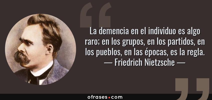 Frases de Friedrich Nietzsche - La demencia en el individuo es algo raro; en los grupos, en los partidos, en los pueblos, en las épocas, es la regla.