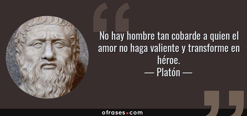 Frases de Platón - No hay hombre tan cobarde a quien el amor no haga valiente y transforme en héroe.