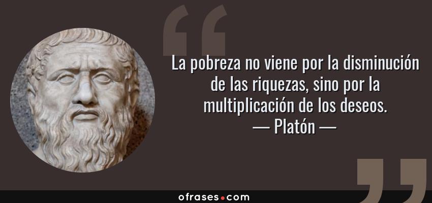 Frases de Platón - La pobreza no viene por la disminución de las riquezas, sino por la multiplicación de los deseos.