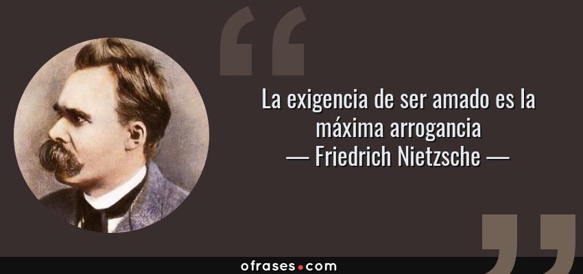 Frases de Friedrich Nietzsche - La exigencia de ser amado es la máxima arrogancia