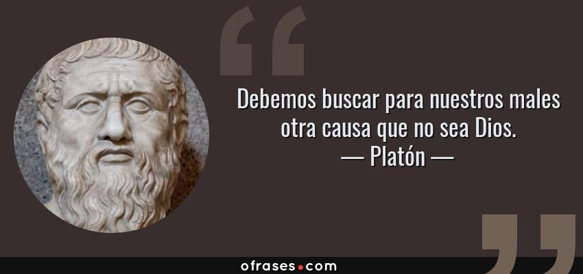 Frases de Platón - Debemos buscar para nuestros males otra causa que no sea Dios.