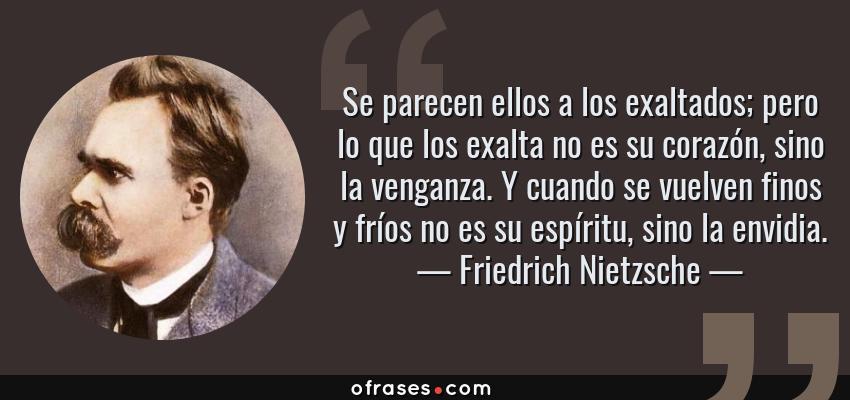 Frases de Friedrich Nietzsche - Se parecen ellos a los exaltados; pero lo que los exalta no es su corazón, sino la venganza. Y cuando se vuelven finos y fríos no es su espíritu, sino la envidia.