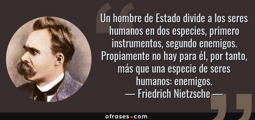 Frases de Friedrich Nietzsche - Un hombre de Estado divide a los seres humanos en dos especies, primero instrumentos, segundo enemigos. Propiamente no hay para él, por tanto, más que una especie de seres humanos: enemigos.