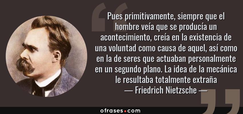 Frases de Friedrich Nietzsche - Pues primitivamente, siempre que el hombre veía que se producía un acontecimiento, creía en la existencia de una voluntad como causa de aquel, así como en la de seres que actuaban personalmente en un segundo plano. La idea de la mecánica le resultaba totalmente extraña