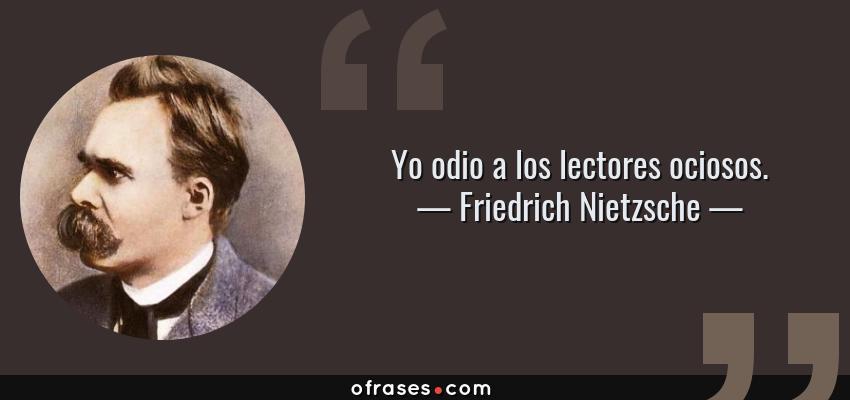 Frases de Friedrich Nietzsche - Yo odio a los lectores ociosos.