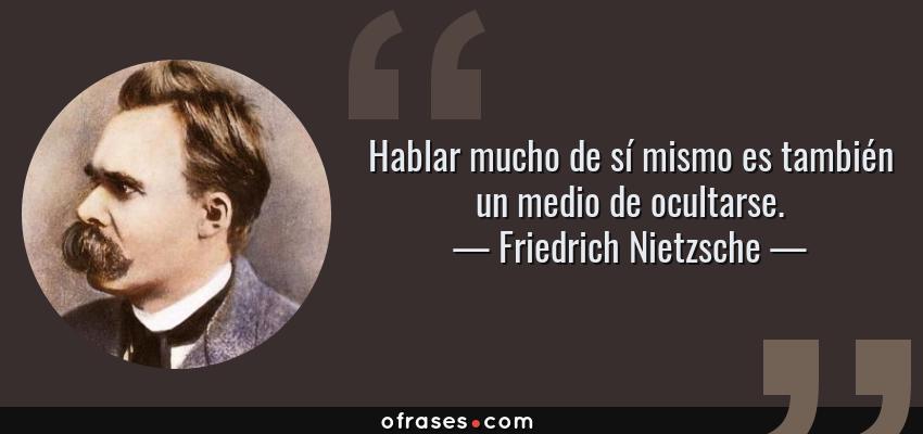 Frases de Friedrich Nietzsche - Hablar mucho de sí mismo es también un medio de ocultarse.