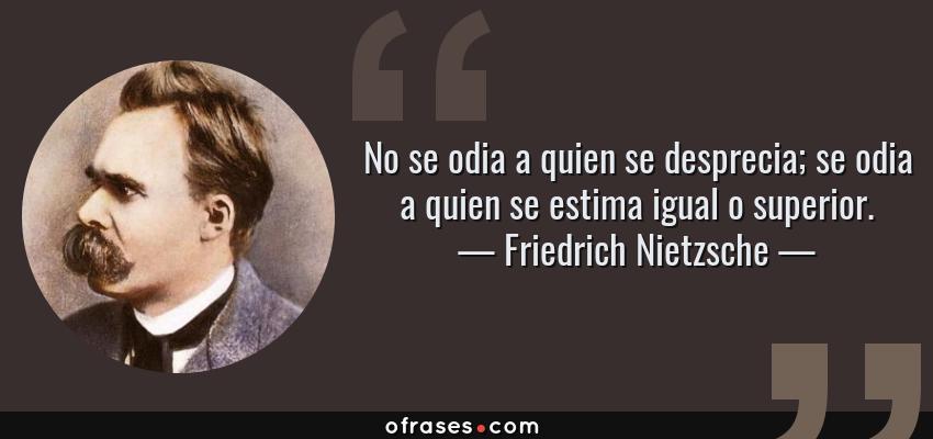 Frases de Friedrich Nietzsche - No se odia a quien se desprecia; se odia a quien se estima igual o superior.