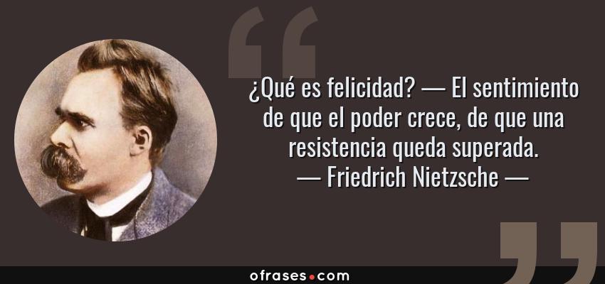 Frases de Friedrich Nietzsche - ¿Qué es felicidad? — El sentimiento de que el poder crece, de que una resistencia queda superada.