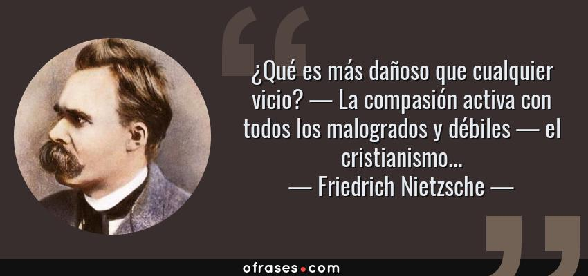 Frases de Friedrich Nietzsche - ¿Qué es más dañoso que cualquier vicio? — La compasión activa con todos los malogrados y débiles — el cristianismo...
