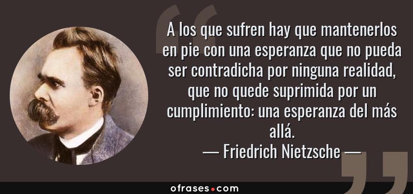 Frases de Friedrich Nietzsche - A los que sufren hay que mantenerlos en pie con una esperanza que no pueda ser contradicha por ninguna realidad, que no quede suprimida por un cumplimiento: una esperanza del más allá.