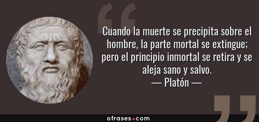 Frases de Platón - Cuando la muerte se precipita sobre el hombre, la parte mortal se extingue; pero el principio inmortal se retira y se aleja sano y salvo.
