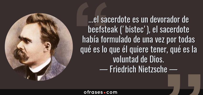 Frases de Friedrich Nietzsche - ...el sacerdote es un devorador de beefsteak ('bistec'), el sacerdote había formulado de una vez por todas qué es lo que él quiere tener, qué es la voluntad de Dios.