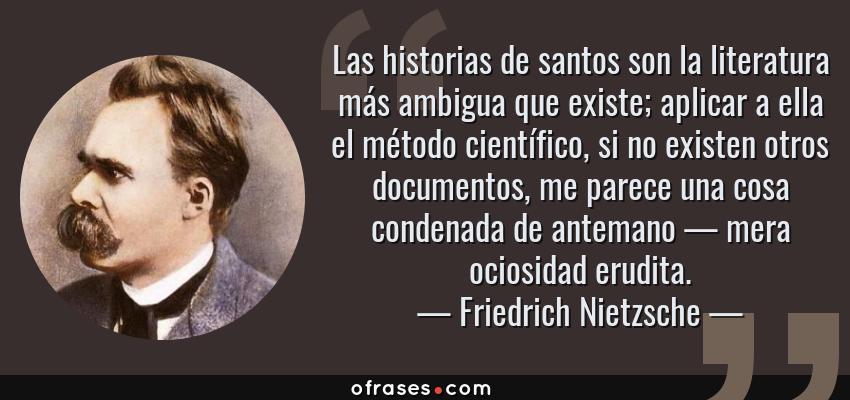 Frases de Friedrich Nietzsche - Las historias de santos son la literatura más ambigua que existe; aplicar a ella el método científico, si no existen otros documentos, me parece una cosa condenada de antemano — mera ociosidad erudita.
