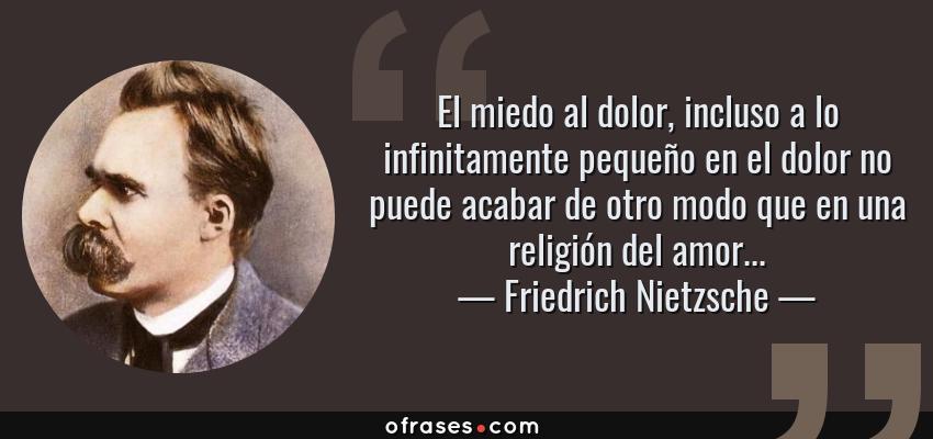 Frases de Friedrich Nietzsche - El miedo al dolor, incluso a lo infinitamente pequeño en el dolor no puede acabar de otro modo que en una religión del amor...