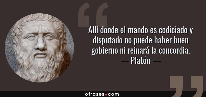 Frases de Platón - Allí donde el mando es codiciado y disputado no puede haber buen gobierno ni reinará la concordia.