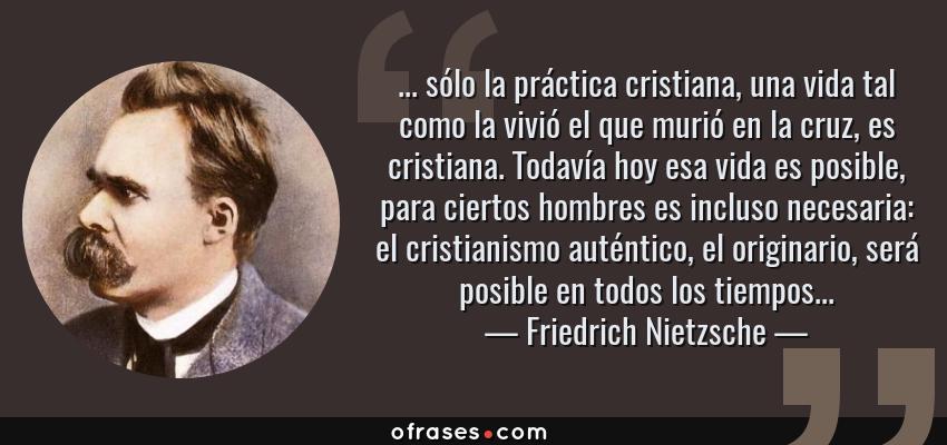 Frases de Friedrich Nietzsche - ... sólo la práctica cristiana, una vida tal como la vivió el que murió en la cruz, es cristiana. Todavía hoy esa vida es posible, para ciertos hombres es incluso necesaria: el cristianismo auténtico, el originario, será posible en todos los tiempos...