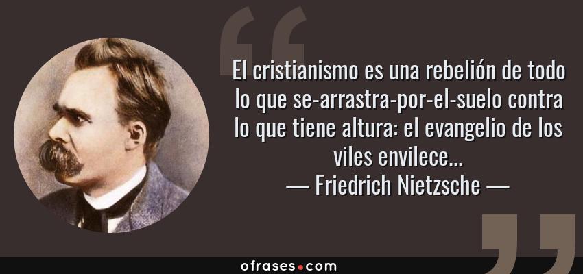 Frases de Friedrich Nietzsche - El cristianismo es una rebelión de todo lo que se-arrastra-por-el-suelo contra lo que tiene altura: el evangelio de los viles envilece...