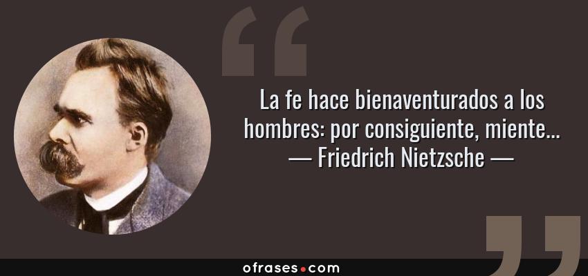 Frases de Friedrich Nietzsche - La fe hace bienaventurados a los hombres: por consiguiente, miente...
