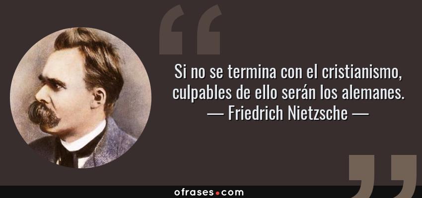 Frases de Friedrich Nietzsche - Si no se termina con el cristianismo, culpables de ello serán los alemanes.