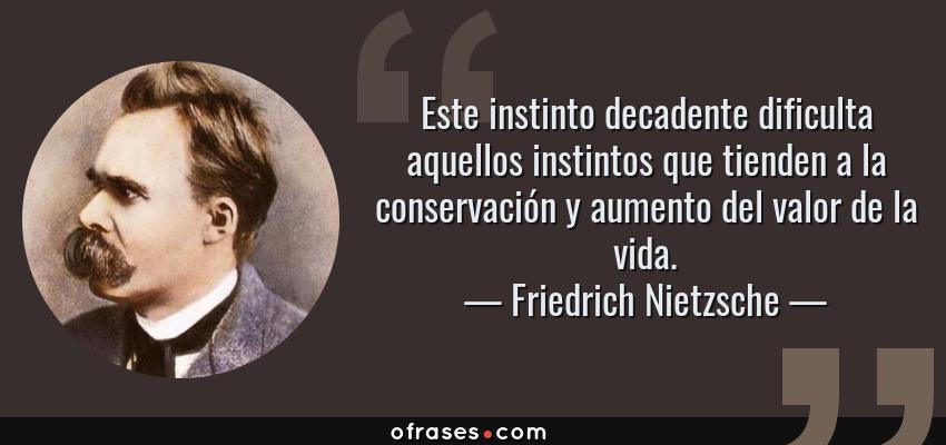 Frases de Friedrich Nietzsche - Este instinto decadente dificulta aquellos instintos que tienden a la conservación y aumento del valor de la vida.