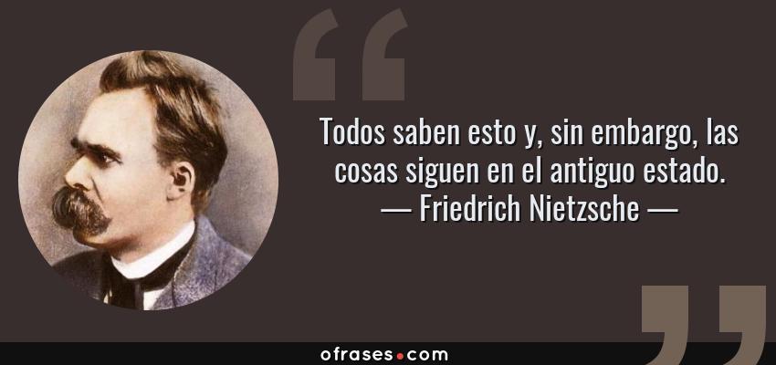 Frases de Friedrich Nietzsche - Todos saben esto y, sin embargo, las cosas siguen en el antiguo estado.
