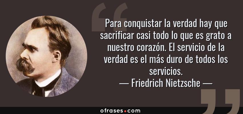 Frases de Friedrich Nietzsche - Para conquistar la verdad hay que sacrificar casi todo lo que es grato a nuestro corazón. El servicio de la verdad es el más duro de todos los servicios.