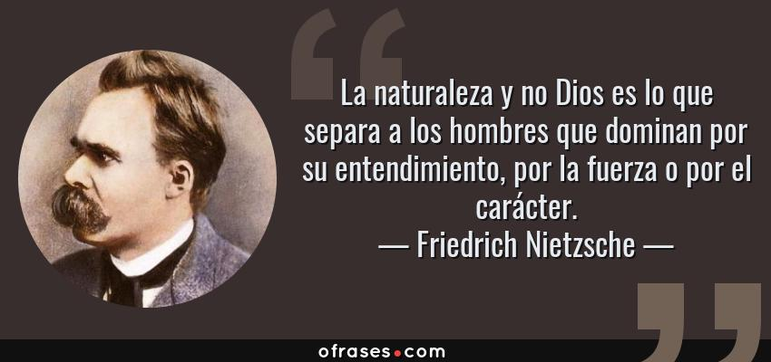 Frases de Friedrich Nietzsche - La naturaleza y no Dios es lo que separa a los hombres que dominan por su entendimiento, por la fuerza o por el carácter.