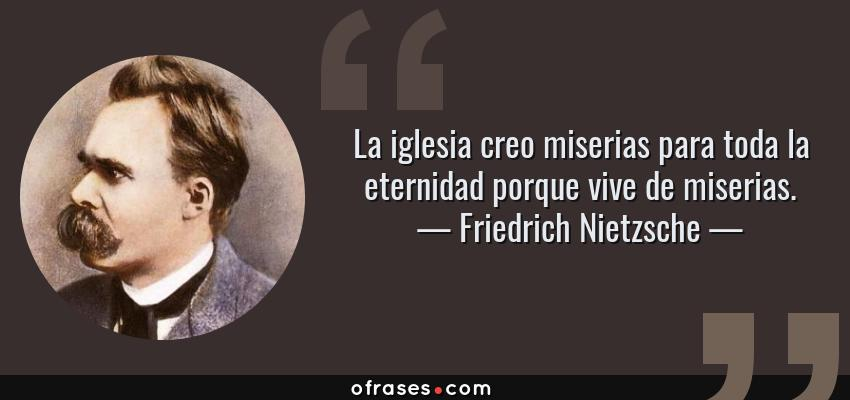 Frases de Friedrich Nietzsche - La iglesia creo miserias para toda la eternidad porque vive de miserias.