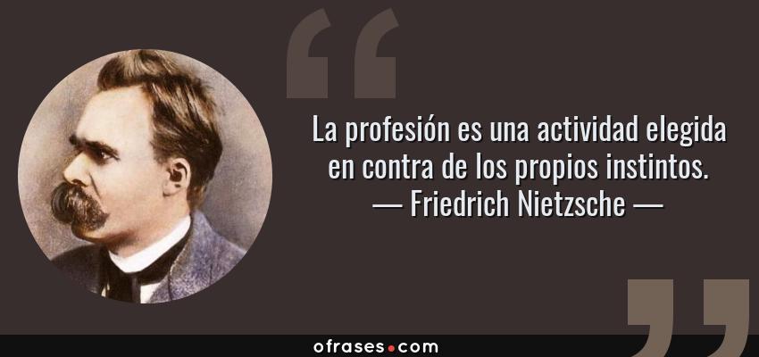 Frases de Friedrich Nietzsche - La profesión es una actividad elegida en contra de los propios instintos.