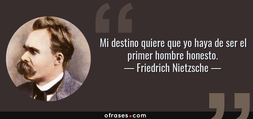 Frases de Friedrich Nietzsche - Mi destino quiere que yo haya de ser el primer hombre honesto.